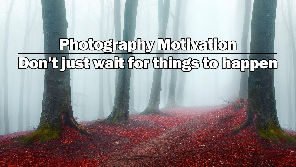 Photography Motivation: Don't just wait for things to happen